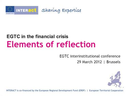 EGTC in the financial crisis Elements of reflection EGTC interinstitutional conference 29 March 2012 | Brussels.