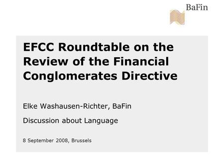 8 September 2008, Brussels EFCC Roundtable on the Review of the Financial Conglomerates Directive Elke Washausen-Richter, BaFin Discussion about Language.