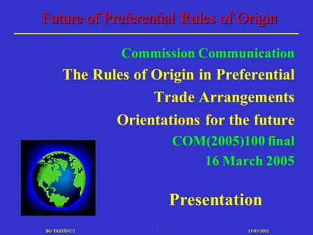 1 DG TAXUD/C/213/05/2005 Future of Preferential Rules of Origin Commission Communication The Rules of Origin in Preferential Trade Arrangements Orientations.