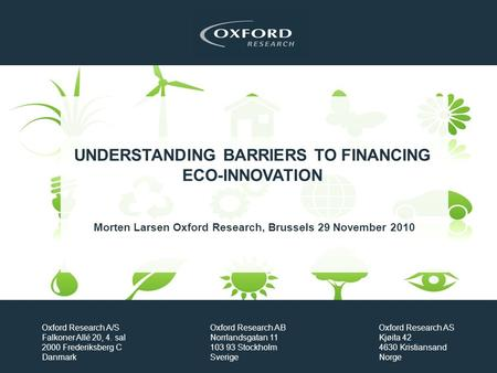 UNDERSTANDING BARRIERS TO FINANCING ECO-INNOVATION Morten Larsen Oxford Research, Brussels 29 November 2010 Oxford Research A/S Falkoner Allé 20, 4. sal.