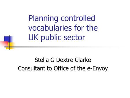 Planning controlled vocabularies for the UK public sector Stella G Dextre Clarke Consultant to Office of the e-Envoy.