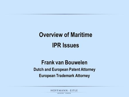 Frank van Bouwelen Dutch and European Patent Attorney European Trademark Attorney Overview of Maritime IPR Issues.