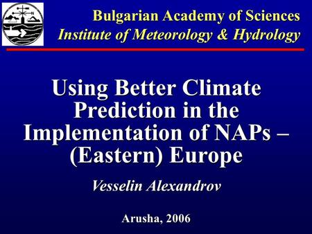 Using Better Climate Prediction in the Implementation of NAPs – (Eastern) Europe Vesselin Alexandrov Arusha, 2006 Bulgarian Academy of Sciences Institute.