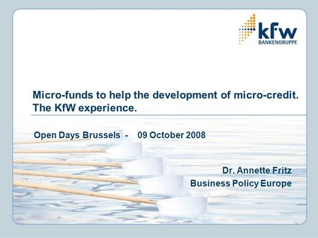 Micro-funds to help the development of micro-credit. The KfW experience. Open Days Brussels - 09 October 2008 Dr. Annette Fritz Business Policy Europe.