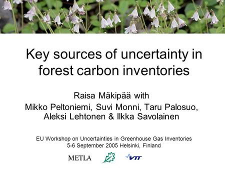 Key sources of uncertainty in forest carbon inventories Raisa Mäkipää with Mikko Peltoniemi, Suvi Monni, Taru Palosuo, Aleksi Lehtonen & Ilkka Savolainen.