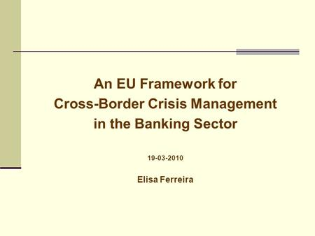 An EU Framework for Cross-Border Crisis Management in the Banking Sector 19-03-2010 Elisa Ferreira.