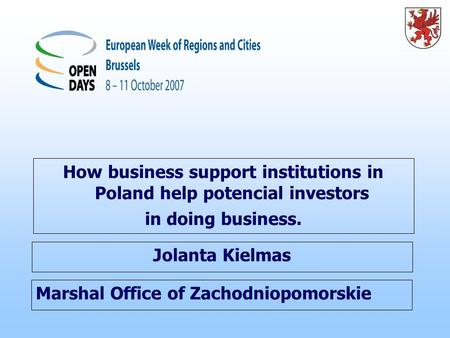 Marshal Office of Zachodniopomorskie How business support institutions in Poland help potencial investors in doing business. Jolanta Kielmas.