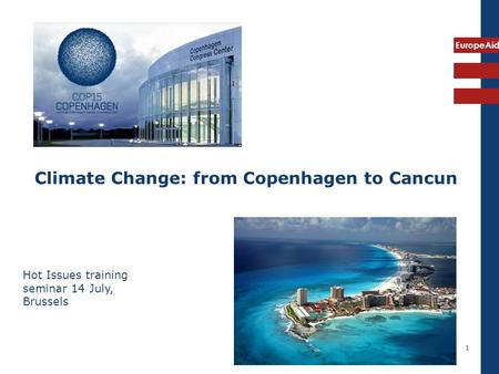 EuropeAid 1 Climate Change: from Copenhagen to Cancun Hot Issues training seminar 14 July, Brussels.