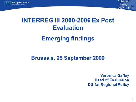 1 Cohesion Policy 2007 - 13 INTERREG III 2000-2006 Ex Post Evaluation Emerging findings Brussels, 25 September 2009 Veronica Gaffey Head of Evaluation.