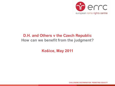 D.H. and Others v the Czech Republic How can we benefit from the judgment? Košice, May 2011.
