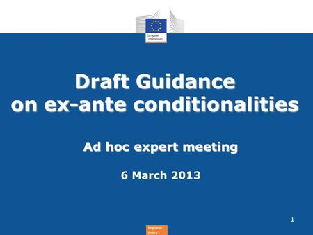 Regional Policy Draft Guidance on ex-ante conditionalities Ad hoc expert meeting 6 March 2013 1.