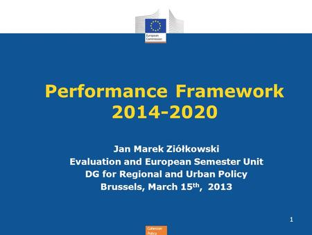 Cohesion Policy Performance Framework 2014-2020 Jan Marek Ziółkowski Evaluation and European Semester Unit DG for Regional and Urban Policy Brussels, March.