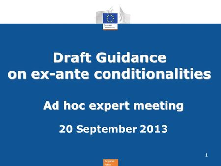 Regional Policy Draft Guidance on ex-ante conditionalities Ad hoc expert meeting 20 September 2013 1.