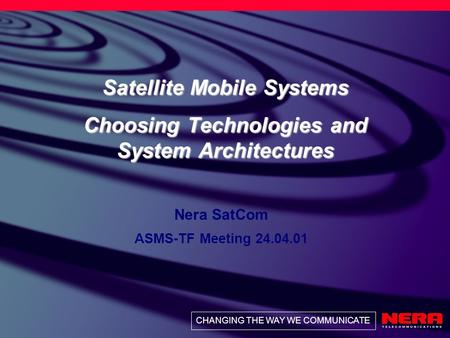 CHANGING THE WAY WE COMMUNICATE Satellite Mobile Systems Choosing Technologies and System Architectures Nera SatCom ASMS-TF Meeting 24.04.01.