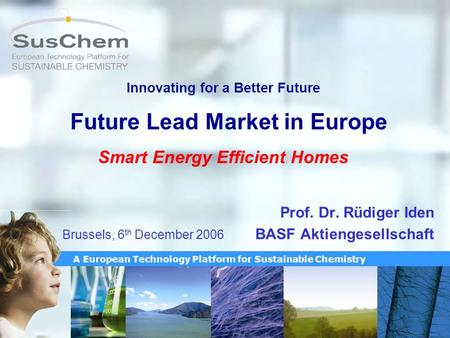 A European Technology Platform for Sustainable Chemistry Innovating for a Better Future Future Lead Market in Europe Smart Energy Efficient Homes Prof.