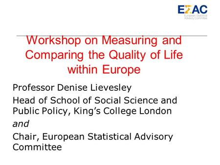 Workshop on Measuring and Comparing the Quality of Life within Europe Professor Denise Lievesley Head of School of Social Science and Public Policy, Kings.