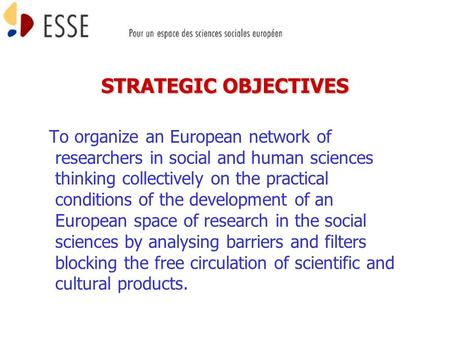 STRATEGIC OBJECTIVES To organize an European network of researchers in social and human sciences thinking collectively on the practical conditions of the.