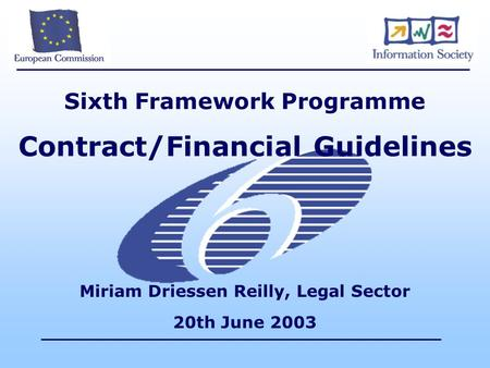 Sixth Framework Programme Contract/Financial Guidelines Miriam Driessen Reilly, Legal Sector 20th June 2003.