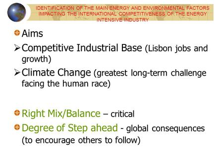 Aims Competitive Industrial Base (Lisbon jobs and growth) Climate Change (greatest long-term challenge facing the human race) Right Mix/Balance – critical.