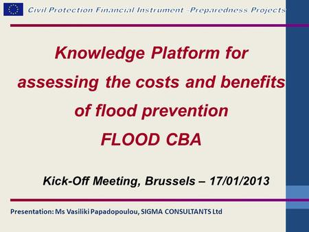 Knowledge Platform for assessing the costs and benefits of flood prevention FLOOD CBA Presentation: Ms Vasiliki Papadopoulou, SIGMA CONSULTANTS Ltd Kick-Off.