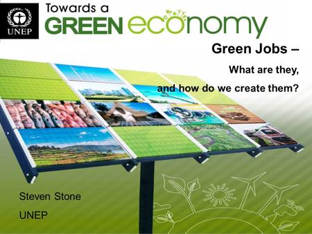 Green Jobs – What are they, and how do we create them? Steven Stone UNEP.