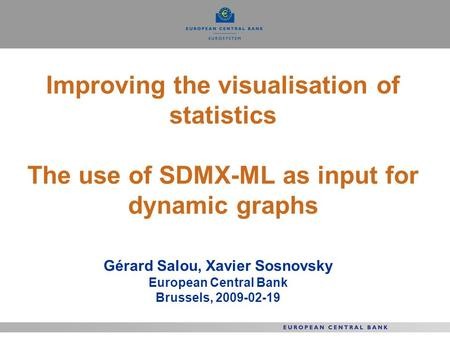 Improving the visualisation of statistics The use of SDMX-ML as input for dynamic graphs Gérard Salou, Xavier Sosnovsky European Central Bank Brussels,