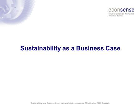 Sustainability as a Business Case, Vedrana Miljak, econsense, 15th October 2010, Brussels Sustainability as a Business Case.