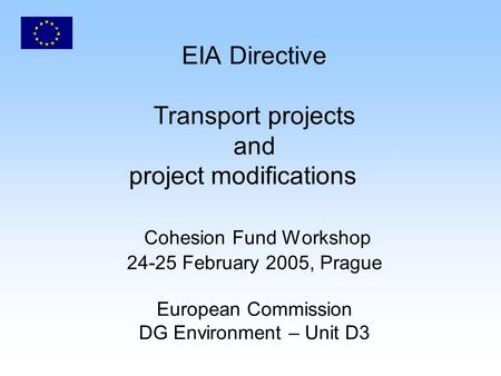 EIA Directive Transport projects and project modifications Cohesion Fund Workshop 24-25 February 2005, Prague European Commission DG Environment – Unit.