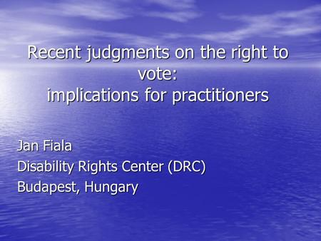 Recent judgments on the right to vote: implications for practitioners Jan Fiala Disability Rights Center (DRC) Budapest, Hungary.