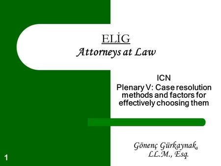 1 ELİG Attorneys at Law ICN Plenary V: Case resolution methods and factors for effectively choosing them Gönenç Gürkaynak, LL.M., Esq.