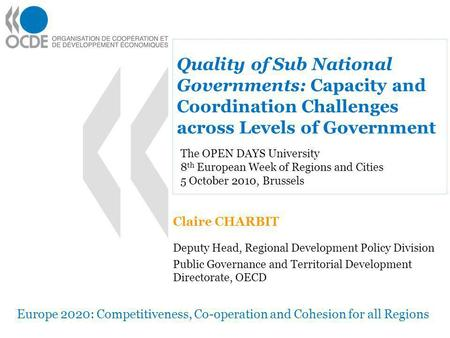 Quality of Sub National Governments: Capacity and Coordination Challenges across Levels of Government Claire CHARBIT Deputy Head, Regional Development.