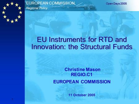 Regional Policy EUROPEAN COMMISSION Open Days 2005 1 EU Instruments for RTD and Innovation: the Structural Funds Christine Mason REGIO.C1 EUROPEAN COMMISSION.
