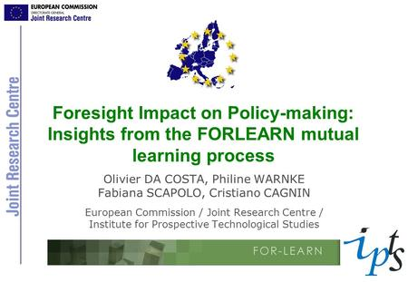 Foresight Impact on Policy-making: Insights from the FORLEARN mutual learning process Olivier DA COSTA, Philine WARNKE Fabiana SCAPOLO, Cristiano CAGNIN.