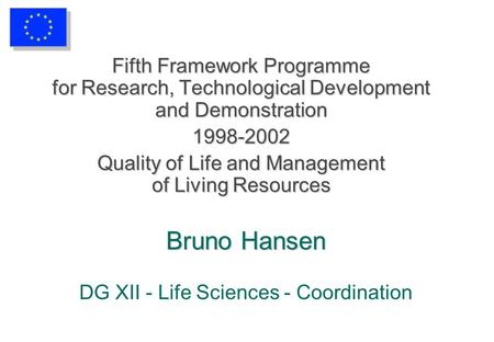 Bruno Hansen Bruno Hansen DG XII - Life Sciences - Coordination Fifth Framework Programme for Research, Technological Development and Demonstration 1998-2002.