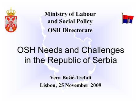 Ministry of Labour and Social Policy OSH Directorate OSH Needs and Challenges in the Republic of Serbia Vera Božić-Trefalt Lisbon, 25 November 2009.