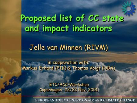 EUROPEAN TOPIC CENTRE ON AIR AND CLIMATE CHANGE Proposed list of CC state and impact indicators Jelle van Minnen (RIVM) in cooperation with: Markus Erhard.