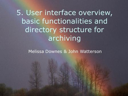 5. User interface overview, basic functionalities and directory structure for archiving Melissa Downes & John Watterson.
