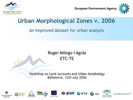 Urban Morphological Zones v. 2006 An improved dataset for urban analysis Roger Milego i Agràs ETC-TE Workshop on Land Accounts and Urban Morphology Bellaterra,