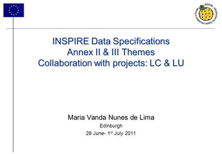 1 INSPIRE Data Specifications Annex II & III Themes Collaboration with projects: LC & LU Maria Vanda Nunes de Lima Edinburgh 28 June- 1 st July 2011.