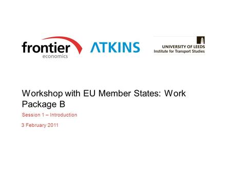 Workshop with EU Member States: Work Package B Session 1 – Introduction 3 February 2011.