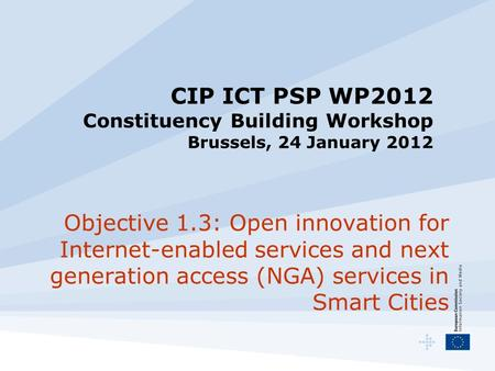 CIP ICT PSP WP2012 Constituency Building Workshop Brussels, 24 January 2012 Objective 1.3: Open innovation for Internet-enabled services and next generation.