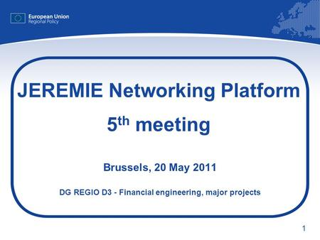 1 JEREMIE Networking Platform 5 th meeting Brussels, 20 May 2011 DG REGIO D3 - Financial engineering, major projects.