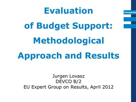 EuropeAid Evaluation of Budget Support: Methodological Approach and Results Jurgen Lovasz DEVCO B/2 EU Expert Group on Results, April 2012.