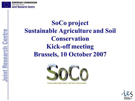 1 SoCo project Sustainable Agriculture and Soil Conservation Kick-off meeting Brussels, 10 October 2007.