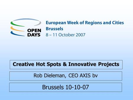 Brussels 10-10-07 Creative Hot Spots & Innovative Projects Rob Dieleman, CEO AXIS bv.