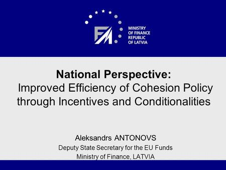 National Perspective: Improved Efficiency of Cohesion Policy through Incentives and Conditionalities Aleksandrs ANTONOVS Deputy State Secretary for the.