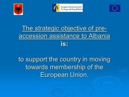 The strategic objective of pre- accession assistance to Albania is: to support the country in moving towards membership of the European Union.