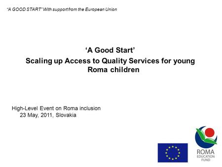 A Good Start Scaling up Access to Quality Services for young Roma children High-Level Event on Roma inclusion 23 May, 2011, Slovakia A GOOD START With.