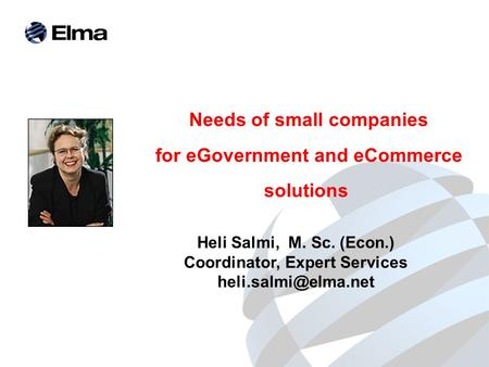 Needs of small companies for eGovernment and eCommerce solutions Heli Salmi, M. Sc. (Econ.) Coordinator, Expert Services