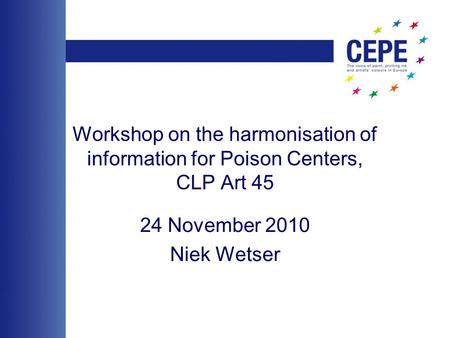 Workshop on the harmonisation of information for Poison Centers, CLP Art 45 24 November 2010 Niek Wetser.